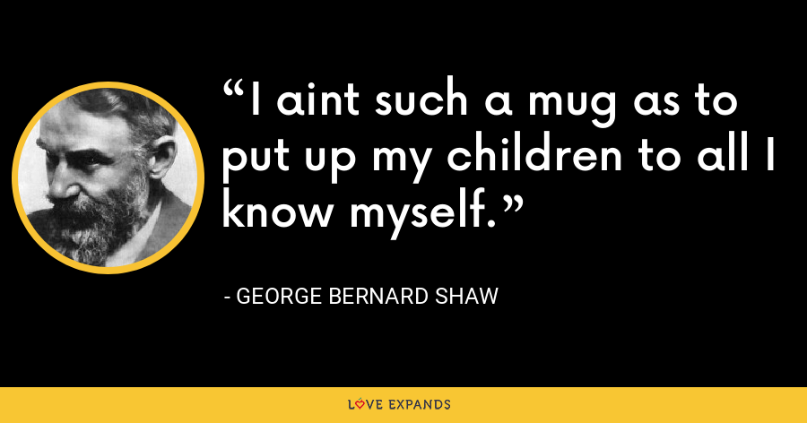 I aint such a mug as to put up my children to all I know myself. - George Bernard Shaw