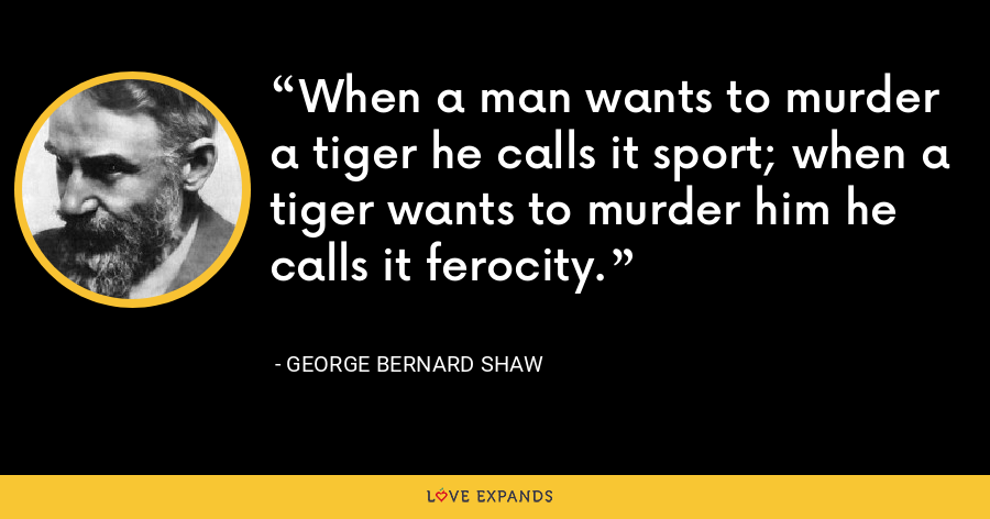 When a man wants to murder a tiger he calls it sport; when a tiger wants to murder him he calls it ferocity. - George Bernard Shaw