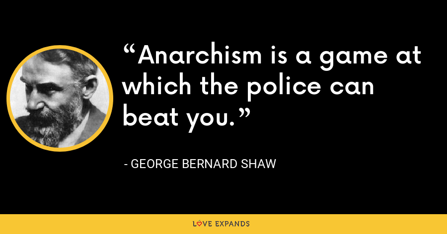 Anarchism is a game at which the police can beat you. - George Bernard Shaw