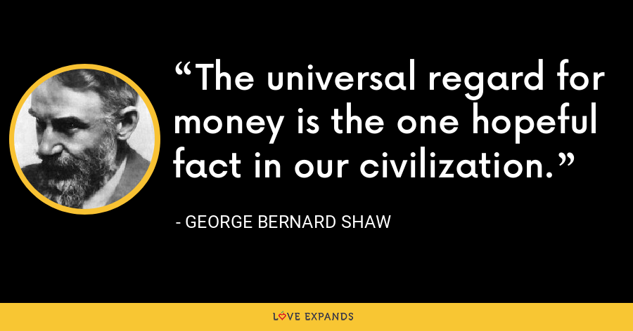 The universal regard for money is the one hopeful fact in our civilization. - George Bernard Shaw