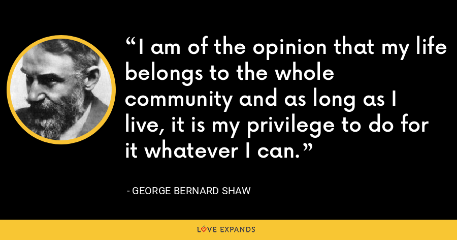 I am of the opinion that my life belongs to the whole community and as long as I live, it is my privilege to do for it whatever I can. - George Bernard Shaw