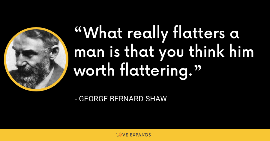 What really flatters a man is that you think him worth flattering. - George Bernard Shaw