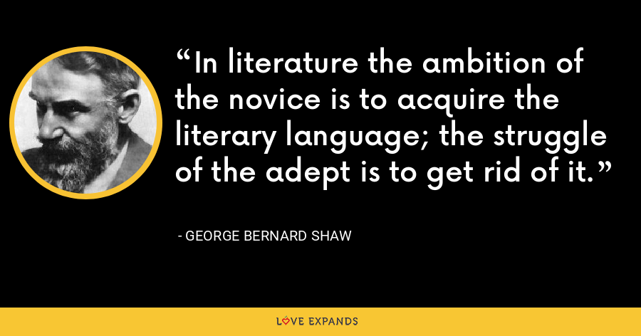 In literature the ambition of the novice is to acquire the literary language; the struggle of the adept is to get rid of it. - George Bernard Shaw