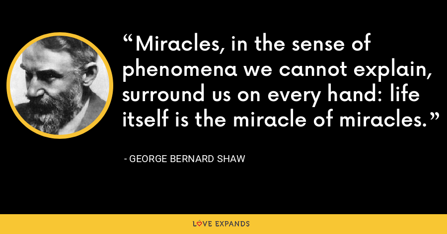 Miracles, in the sense of phenomena we cannot explain, surround us on every hand: life itself is the miracle of miracles. - George Bernard Shaw