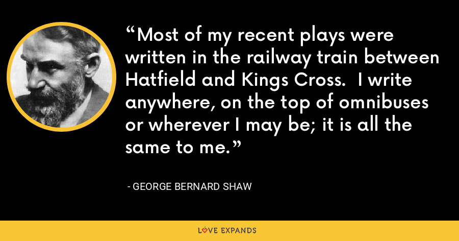 Most of my recent plays were written in the railway train between Hatfield and Kings Cross.  I write anywhere, on the top of omnibuses or wherever I may be; it is all the same to me. - George Bernard Shaw