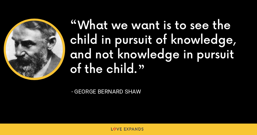 What we want is to see the child in pursuit of knowledge, and not knowledge in pursuit of the child. - George Bernard Shaw