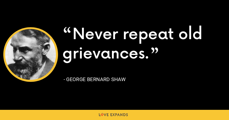 Never repeat old grievances. - George Bernard Shaw