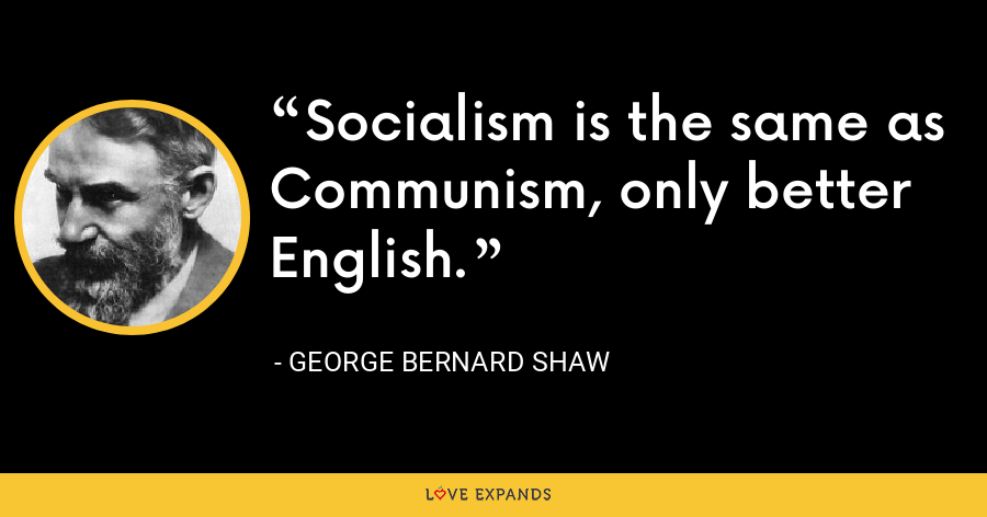 Socialism is the same as Communism, only better English. - George Bernard Shaw
