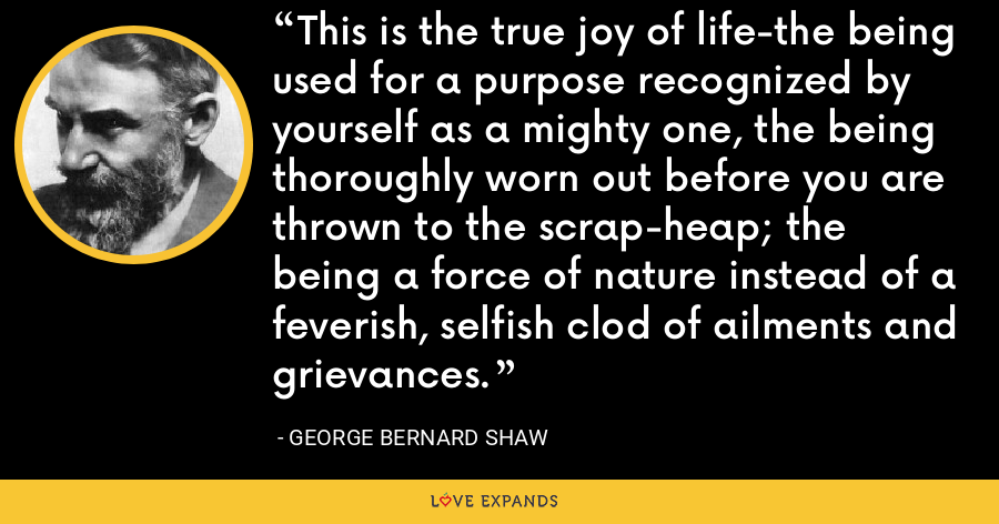 This is the true joy of life-the being used for a purpose recognized by yourself as a mighty one, the being thoroughly worn out before you are thrown to the scrap-heap; the being a force of nature instead of a feverish, selfish clod of ailments and grievances. - George Bernard Shaw