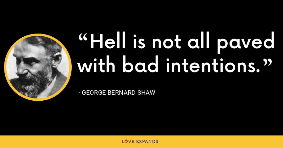 Hell is not all paved with bad intentions. - George Bernard Shaw