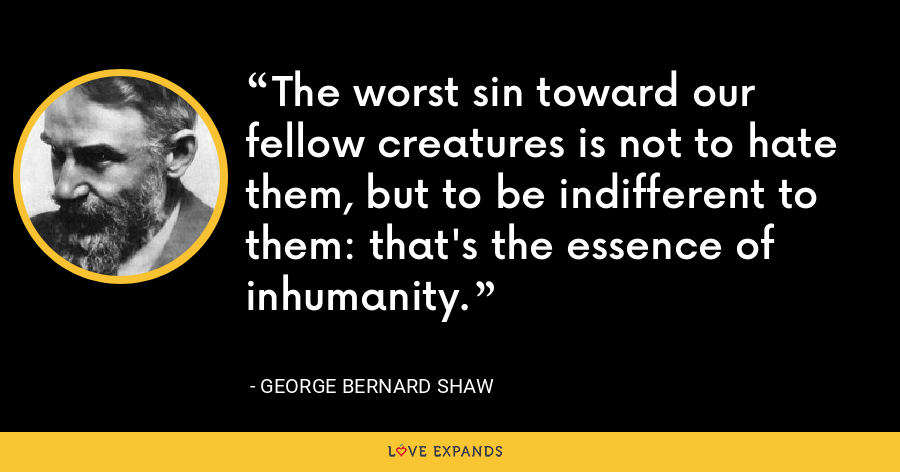 The worst sin toward our fellow creatures is not to hate them, but to be indifferent to them: that's the essence of inhumanity. - George Bernard Shaw
