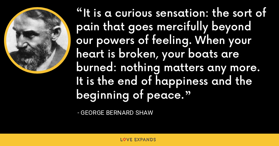 It is a curious sensation: the sort of pain that goes mercifully beyond our powers of feeling. When your heart is broken, your boats are burned: nothing matters any more. It is the end of happiness and the beginning of peace. - George Bernard Shaw