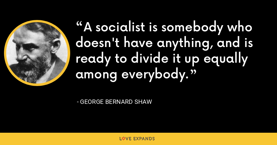 A socialist is somebody who doesn't have anything, and is ready to divide it up equally among everybody. - George Bernard Shaw