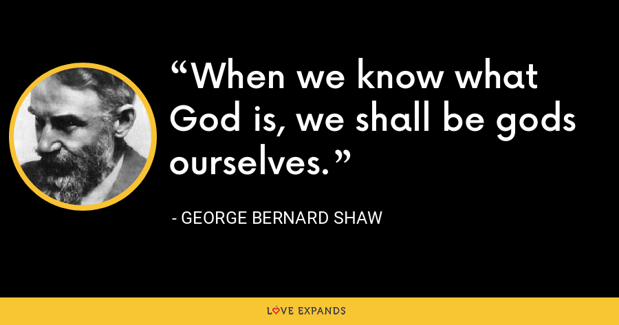 When we know what God is, we shall be gods ourselves. - George Bernard Shaw