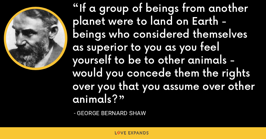 If a group of beings from another planet were to land on Earth - beings who considered themselves as superior to you as you feel yourself to be to other animals - would you concede them the rights over you that you assume over other animals? - George Bernard Shaw