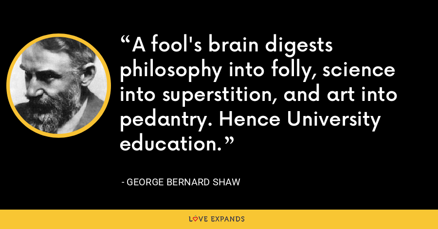 A fool's brain digests philosophy into folly, science into superstition, and art into pedantry. Hence University education. - George Bernard Shaw