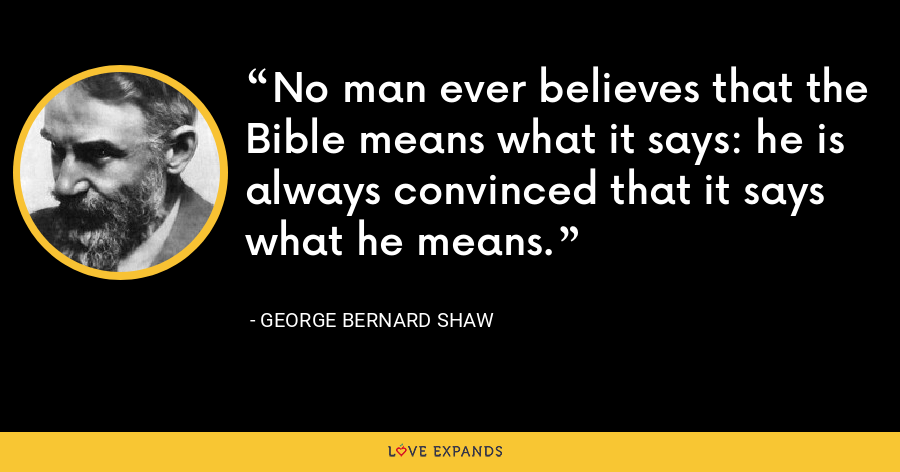 No man ever believes that the Bible means what it says: he is always convinced that it says what he means. - George Bernard Shaw