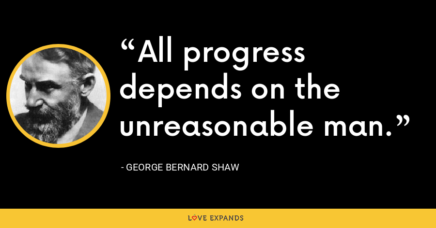 All progress depends on the unreasonable man. - George Bernard Shaw