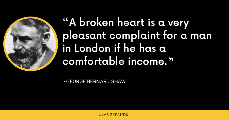 A broken heart is a very pleasant complaint for a man in London if he has a comfortable income. - George Bernard Shaw