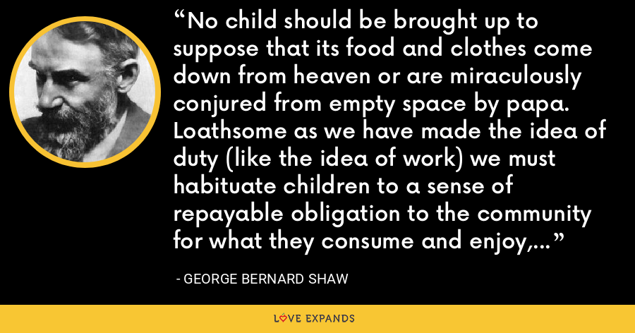 No child should be brought up to suppose that its food and clothes come down from heaven or are miraculously conjured from empty space by papa. Loathsome as we have made the idea of duty (like the idea of work) we must habituate children to a sense of repayable obligation to the community for what they consume and enjoy, and inculcate the repayment as a point of honor. - George Bernard Shaw