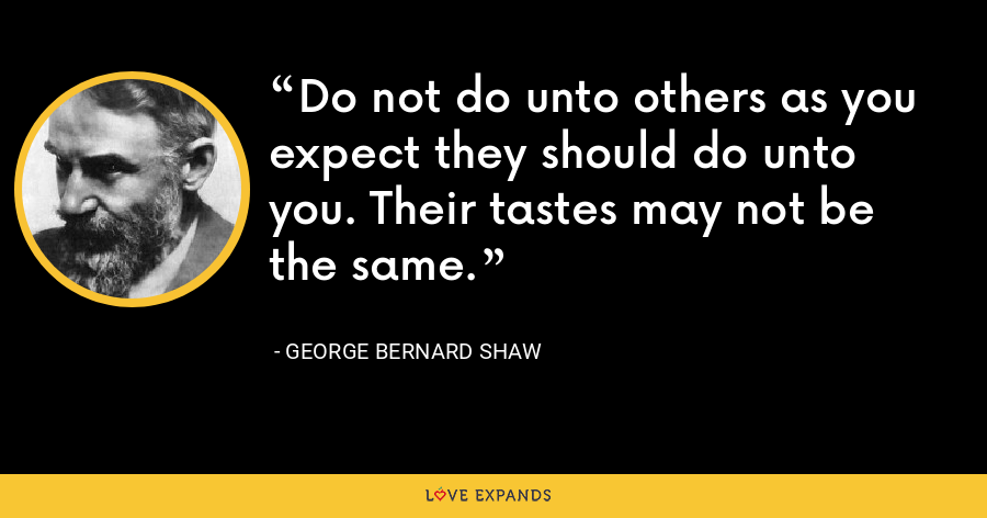 Do not do unto others as you expect they should do unto you. Their tastes may not be the same. - George Bernard Shaw