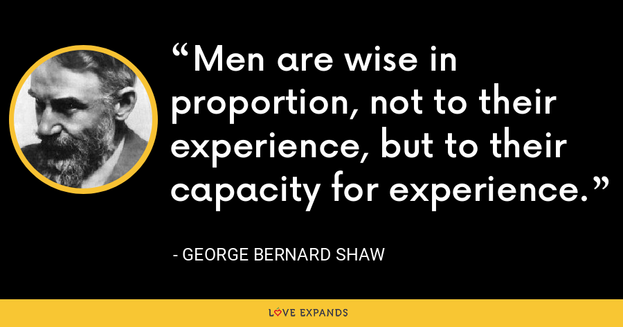 Men are wise in proportion, not to their experience, but to their capacity for experience. - George Bernard Shaw