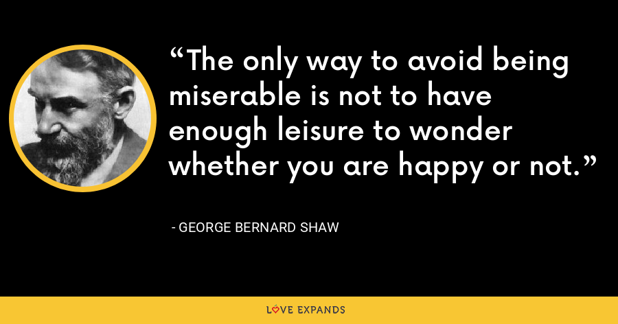 The only way to avoid being miserable is not to have enough leisure to wonder whether you are happy or not. - George Bernard Shaw