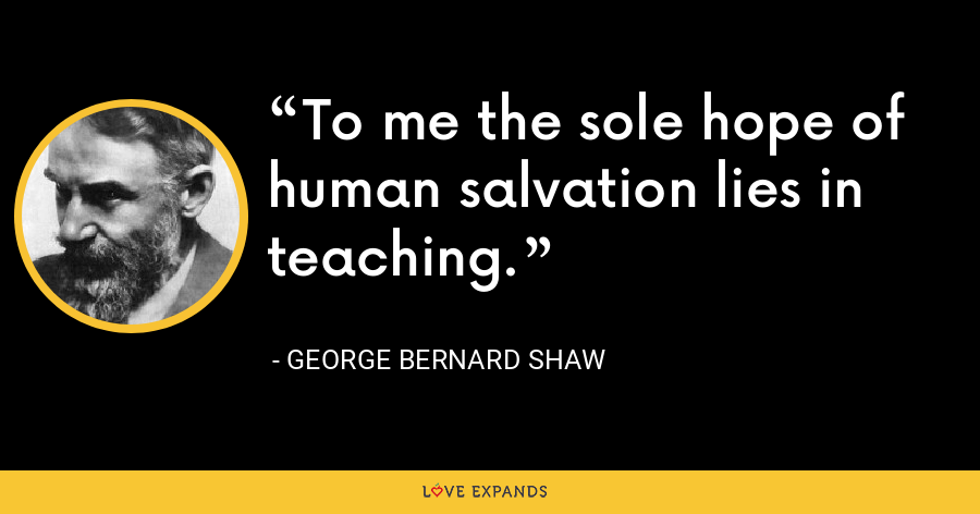 To me the sole hope of human salvation lies in teaching. - George Bernard Shaw