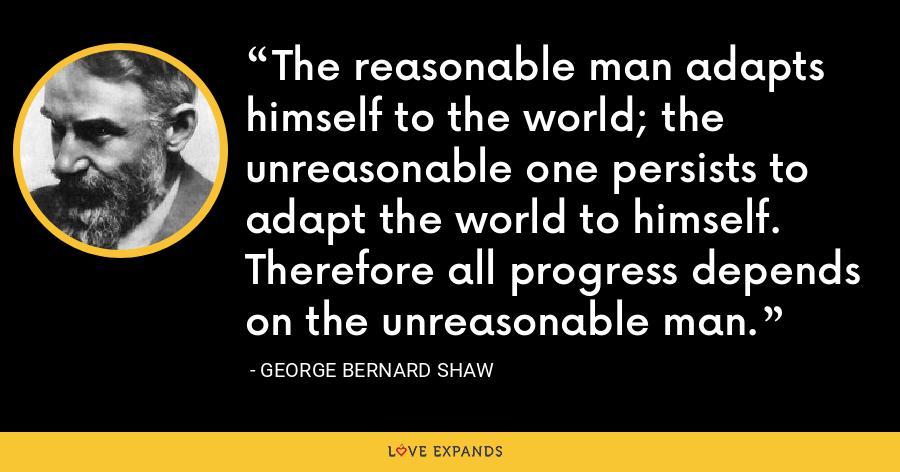 The reasonable man adapts himself to the world; the unreasonable one persists to adapt the world to himself. Therefore all progress depends on the unreasonable man. - George Bernard Shaw