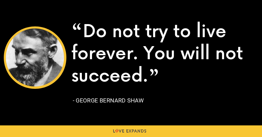 Do not try to live forever. You will not succeed. - George Bernard Shaw