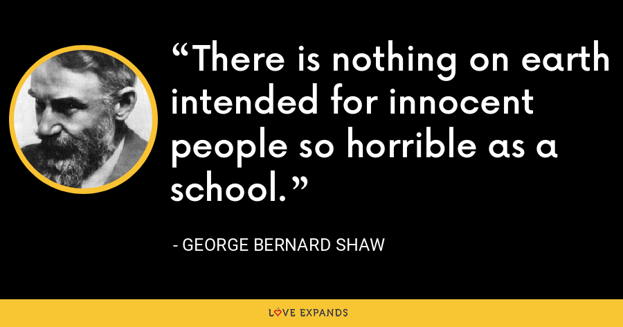 There is nothing on earth intended for innocent people so horrible as a school. - George Bernard Shaw