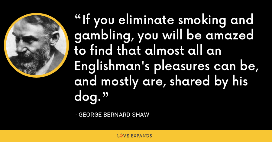 If you eliminate smoking and gambling, you will be amazed to find that almost all an Englishman's pleasures can be, and mostly are, shared by his dog. - George Bernard Shaw