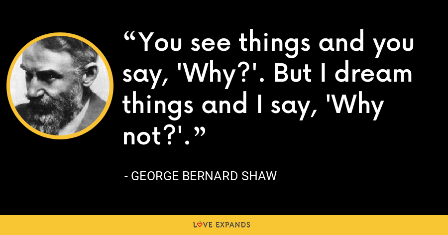 You see things and you say, 'Why?'. But I dream things and I say, 'Why not?'. - George Bernard Shaw