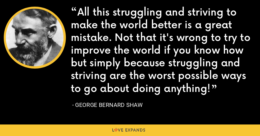 All this struggling and striving to make the world better is a great mistake. Not that it's wrong to try to improve the world if you know how but simply because struggling and striving are the worst possible ways to go about doing anything! - George Bernard Shaw