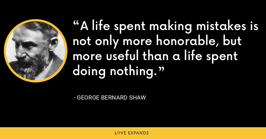 A life spent making mistakes is not only more honorable, but more useful than a life spent doing nothing. - George Bernard Shaw