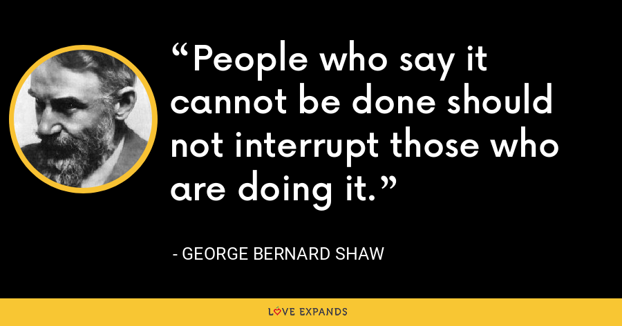 People who say it cannot be done should not interrupt those who are doing it. - George Bernard Shaw