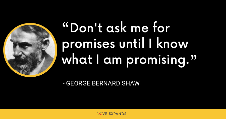 Don't ask me for promises until I know what I am promising. - George Bernard Shaw