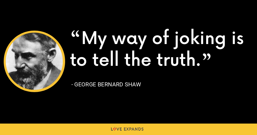 My way of joking is to tell the truth. - George Bernard Shaw
