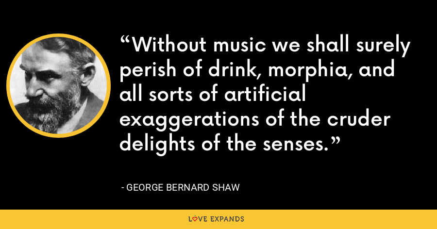 Without music we shall surely perish of drink, morphia, and all sorts of artificial exaggerations of the cruder delights of the senses. - George Bernard Shaw