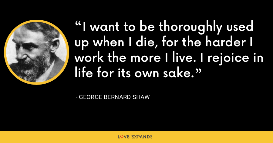 I want to be thoroughly used up when I die, for the harder I work the more I live. I rejoice in life for its own sake. - George Bernard Shaw