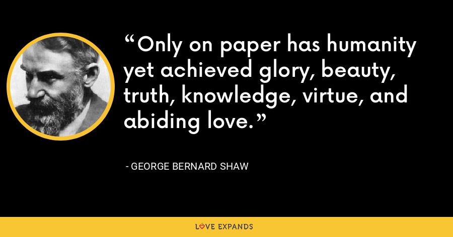 Only on paper has humanity yet achieved glory, beauty, truth, knowledge, virtue, and abiding love. - George Bernard Shaw