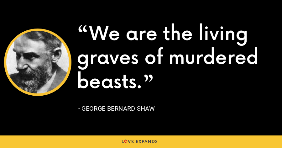 We are the living graves of murdered beasts. - George Bernard Shaw