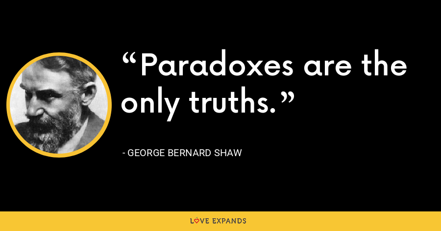 Paradoxes are the only truths. - George Bernard Shaw