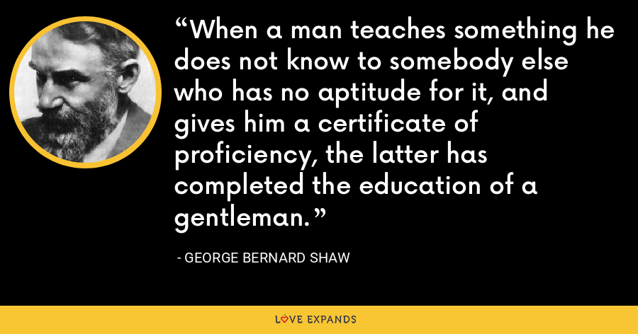 When a man teaches something he does not know to somebody else who has no aptitude for it, and gives him a certificate of proficiency, the latter has completed the education of a gentleman. - George Bernard Shaw