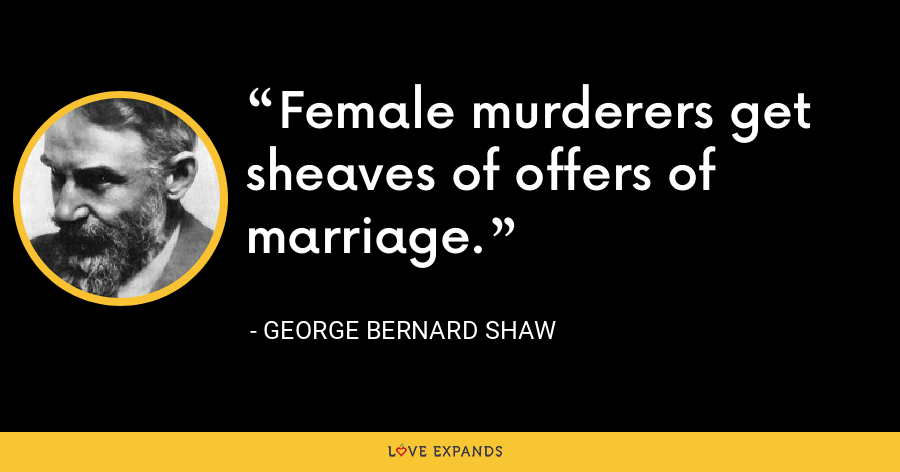 Female murderers get sheaves of offers of marriage. - George Bernard Shaw