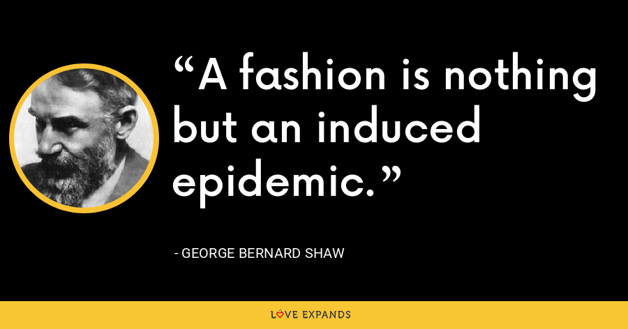 A fashion is nothing but an induced epidemic. - George Bernard Shaw