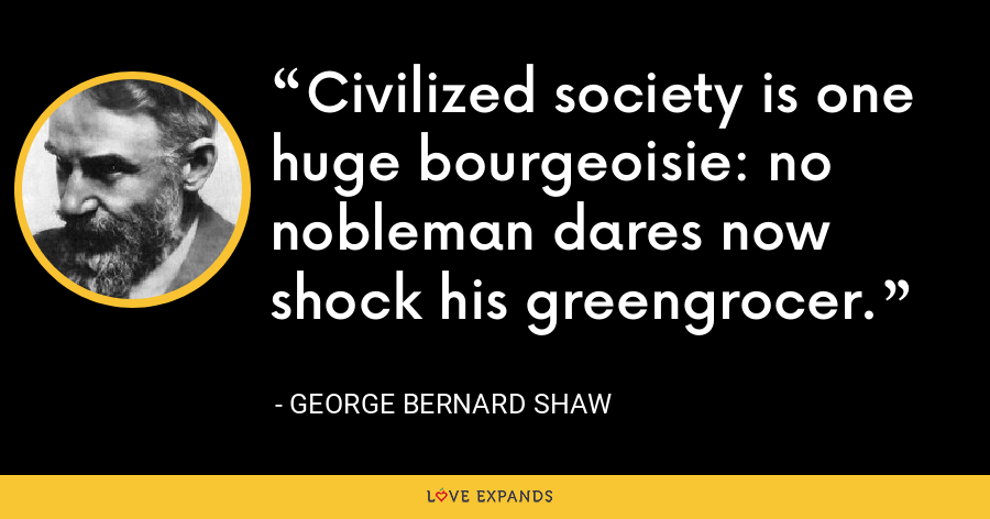 Civilized society is one huge bourgeoisie: no nobleman dares now shock his greengrocer. - George Bernard Shaw