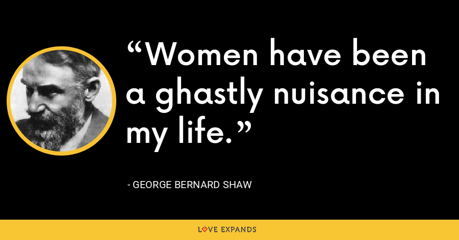 Women have been a ghastly nuisance in my life. - George Bernard Shaw