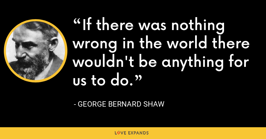 If there was nothing wrong in the world there wouldn't be anything for us to do. - George Bernard Shaw
