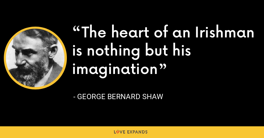 The heart of an Irishman is nothing but his imagination - George Bernard Shaw